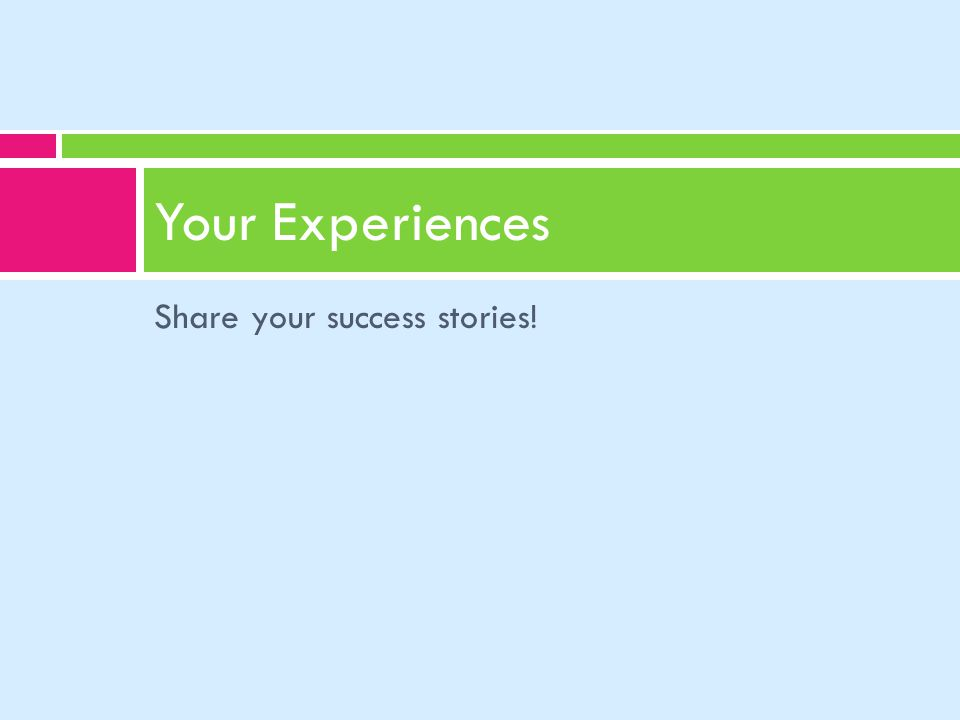 Share your success stories! Your Experiences