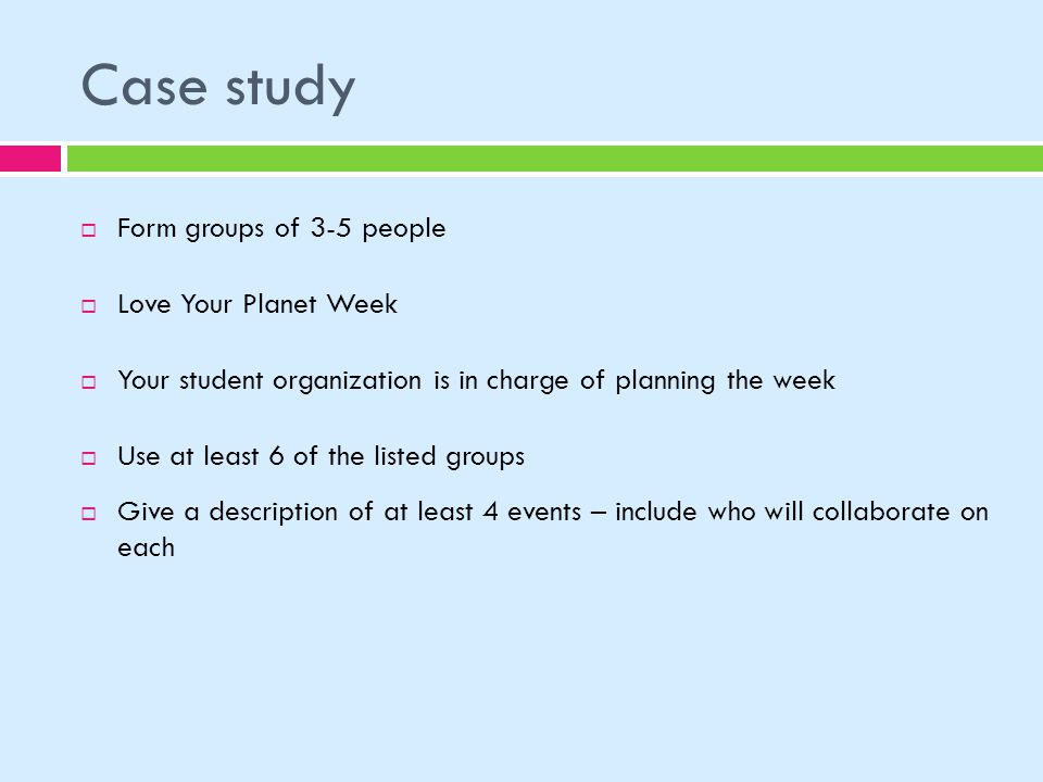 Case study Form groups of 3-5 people Love Your Planet Week Your student organization is in charge of planning the week Use at least 6 of the listed groups Give a description of at least 4 events – include who will collaborate on each