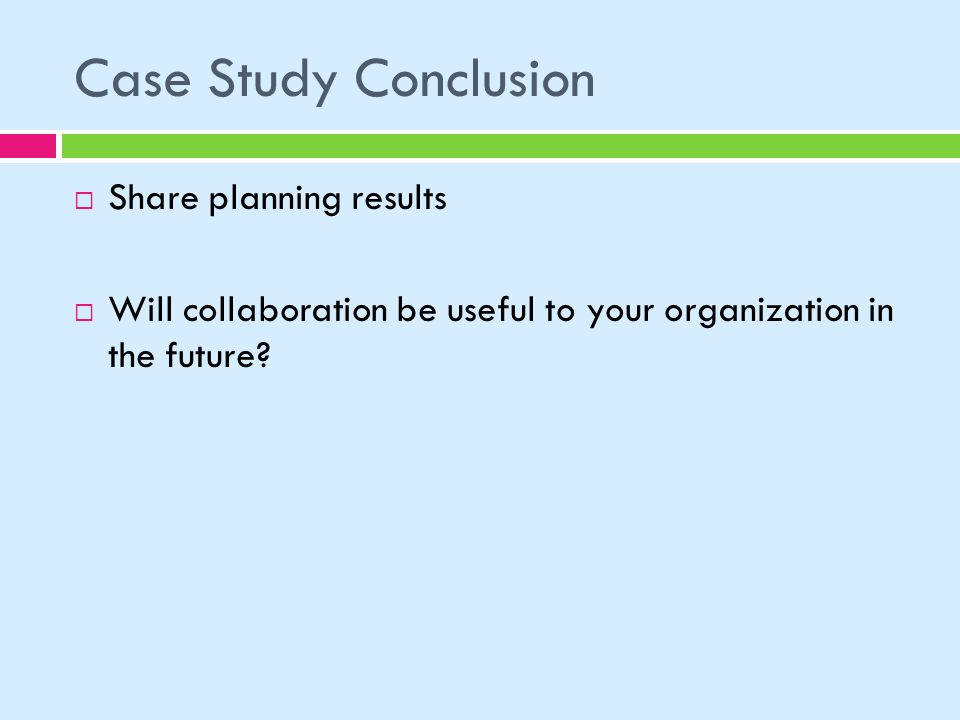 Case Study Conclusion Share planning results Will collaboration be useful to your organization in the future?