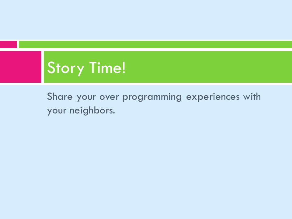 Share your over programming experiences with your neighbors. Story Time!