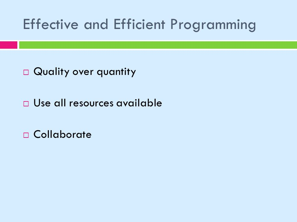 Effective and Efficient Programming Quality over quantity Use all resources available Collaborate