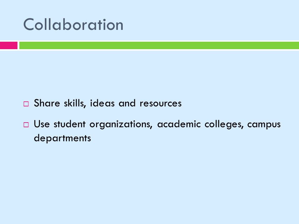 Collaboration Share skills, ideas and resources Use student organizations, academic colleges, campus departments