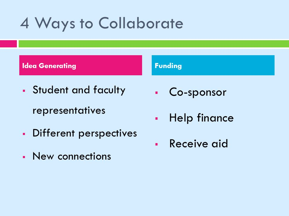 4 Ways to Collaborate Student and faculty representatives Different perspectives New connections Co-sponsor Help finance Receive aid Idea GeneratingFunding