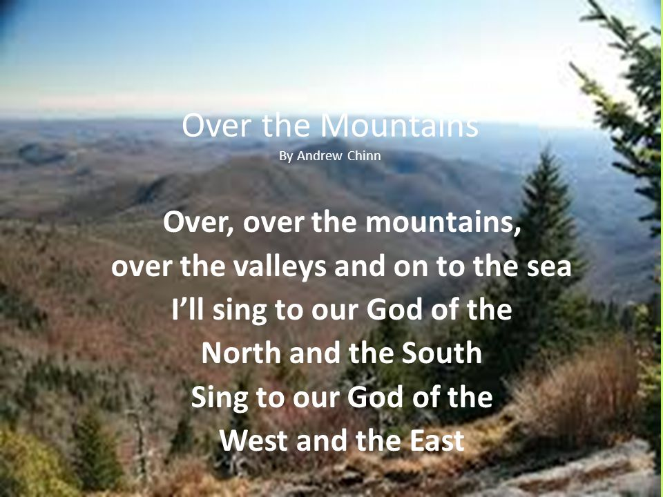 Over the Mountains By Andrew Chinn Over, over the mountains, over the valleys and on to the sea Ill sing to our God of the North and the South Sing to