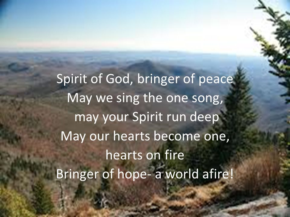 Spirit of God, bringer of peace May we sing the one song, may your Spirit run deep May our hearts become one, hearts on fire Bringer of hope- a world