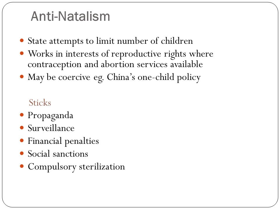 Anti-Natalism State attempts to limit number of children Works in interests of reproductive rights where contraception and abortion services available