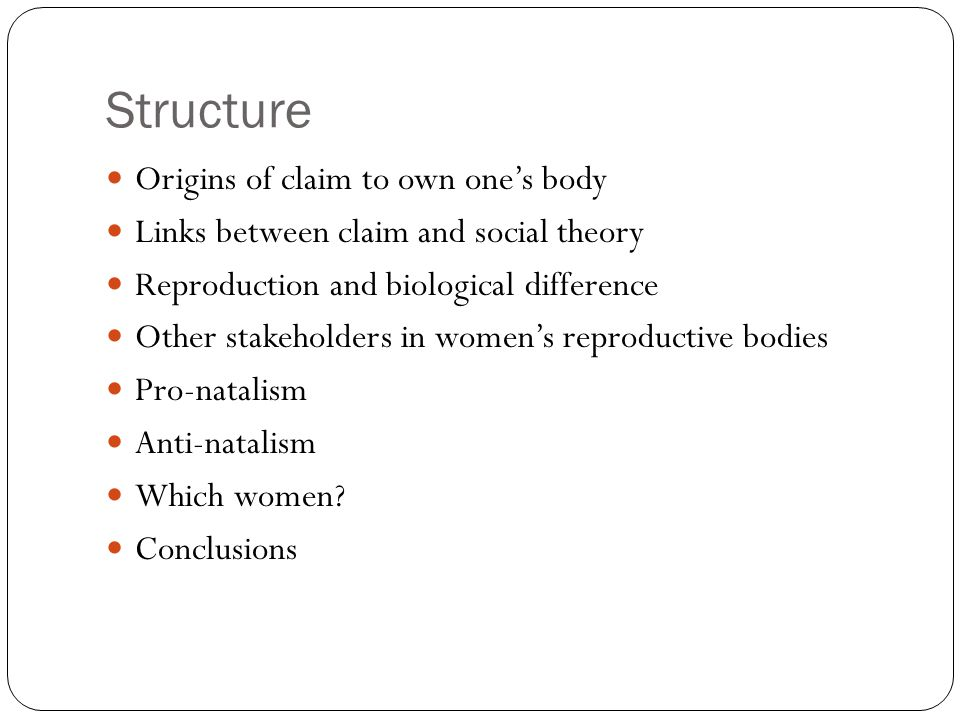 Structure Origins of claim to own ones body Links between claim and social theory Reproduction and biological difference Other stakeholders in womens