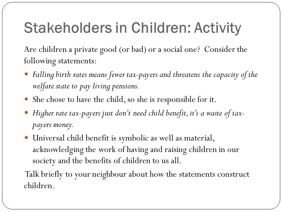 Stakeholders in Children: Activity Are children a private good (or bad) or a social one? Consider the following statements: Falling birth rates means