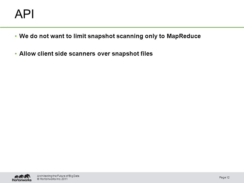 © Hortonworks Inc. 2011 API We do not want to limit snapshot scanning only to MapReduce Allow client side scanners over snapshot files Page 12 Archite