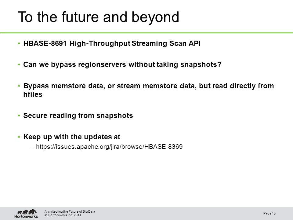 © Hortonworks Inc. 2011 To the future and beyond HBASE-8691 High-Throughput Streaming Scan API Can we bypass regionservers without taking snapshots? B