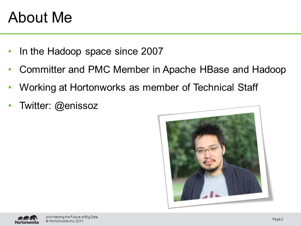 © Hortonworks Inc. 2011 About Me Page 2 Architecting the Future of Big Data In the Hadoop space since 2007 Committer and PMC Member in Apache HBase an