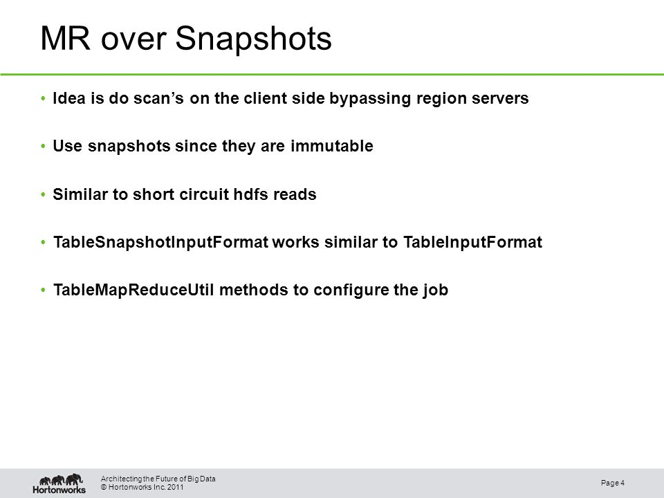 © Hortonworks Inc. 2011 MR over Snapshots Idea is do scans on the client side bypassing region servers Use snapshots since they are immutable Similar