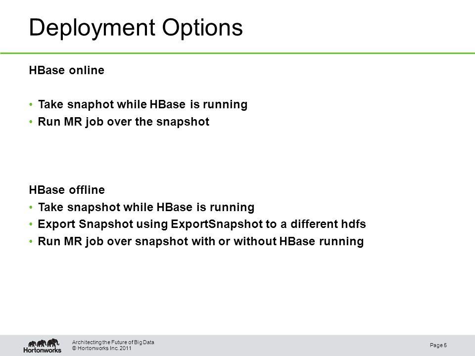 © Hortonworks Inc. 2011 Deployment Options HBase online Take snaphot while HBase is running Run MR job over the snapshot HBase offline Take snapshot w