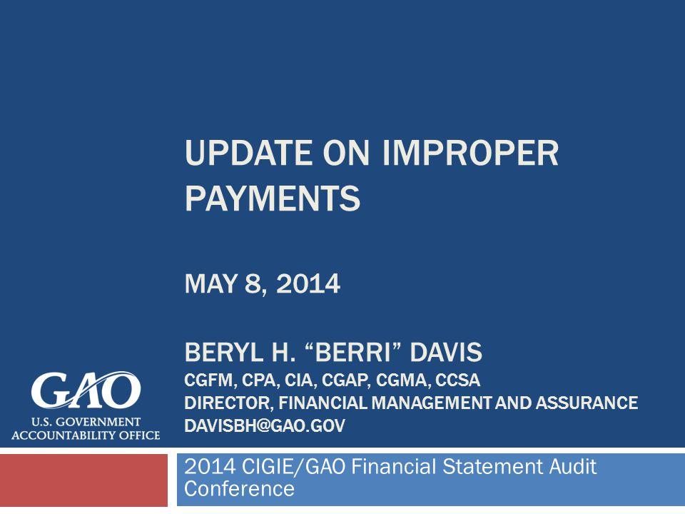 UPDATE ON IMPROPER PAYMENTS MAY 8, 2014 BERYL H. BERRI DAVIS CGFM, CPA, CIA, CGAP, CGMA, CCSA DIRECTOR, FINANCIAL MANAGEMENT AND ASSURANCE DAVISBH@GAO