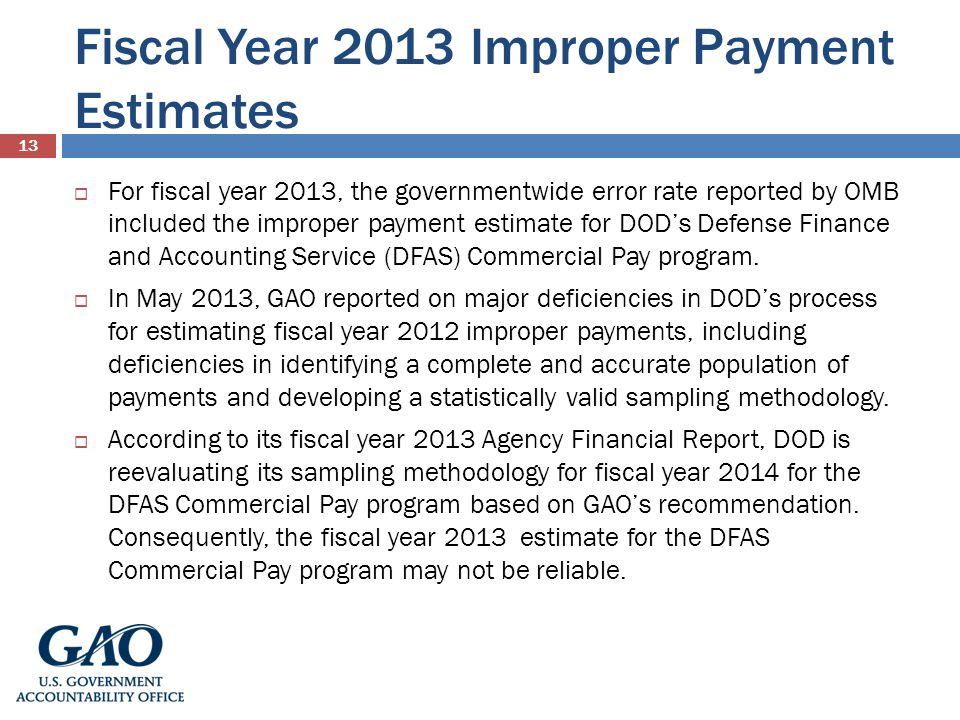 Fiscal Year 2013 Improper Payment Estimates 13 For fiscal year 2013, the governmentwide error rate reported by OMB included the improper payment estimate for DODs Defense Finance and Accounting Service (DFAS) Commercial Pay program.