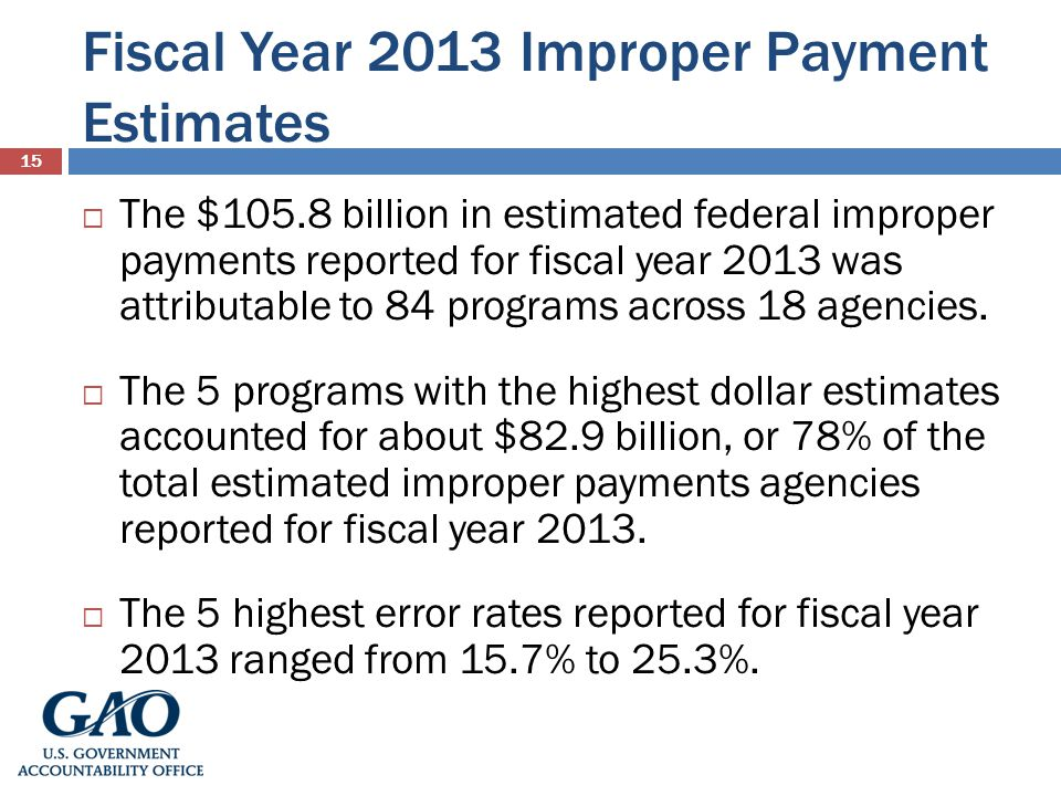 Fiscal Year 2013 Improper Payment Estimates 15 The $105.8 billion in estimated federal improper payments reported for fiscal year 2013 was attributable to 84 programs across 18 agencies.
