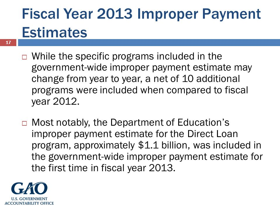 Fiscal Year 2013 Improper Payment Estimates 17 While the specific programs included in the government-wide improper payment estimate may change from year to year, a net of 10 additional programs were included when compared to fiscal year 2012.