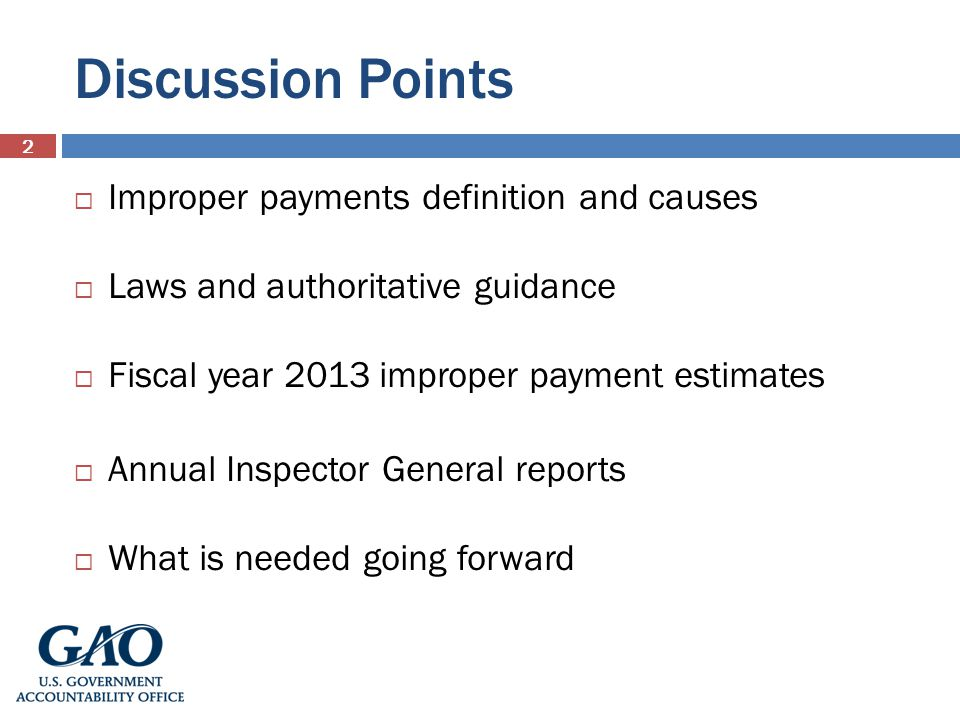 Discussion Points Improper payments definition and causes Laws and authoritative guidance Fiscal year 2013 improper payment estimates Annual Inspector General reports What is needed going forward 2