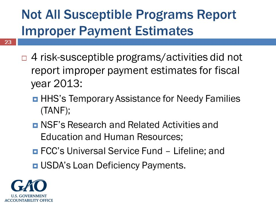 Not All Susceptible Programs Report Improper Payment Estimates 23 4 risk-susceptible programs/activities did not report improper payment estimates for fiscal year 2013: HHSs Temporary Assistance for Needy Families (TANF); NSFs Research and Related Activities and Education and Human Resources; FCCs Universal Service Fund – Lifeline; and USDAs Loan Deficiency Payments.