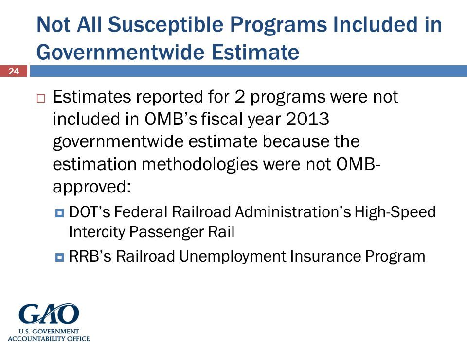 Not All Susceptible Programs Included in Governmentwide Estimate 24 Estimates reported for 2 programs were not included in OMBs fiscal year 2013 governmentwide estimate because the estimation methodologies were not OMB- approved: DOTs Federal Railroad Administrations High-Speed Intercity Passenger Rail RRBs Railroad Unemployment Insurance Program
