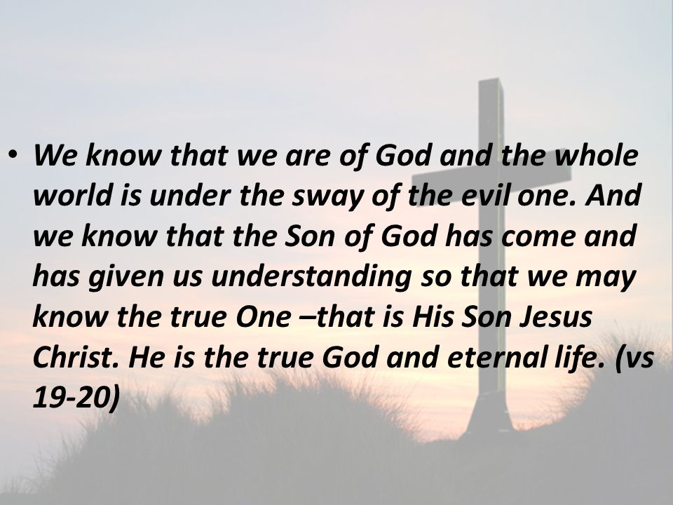We know that we are of God and the whole world is under the sway of the evil one.