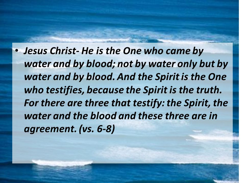 Jesus Christ- He is the One who came by water and by blood; not by water only but by water and by blood.