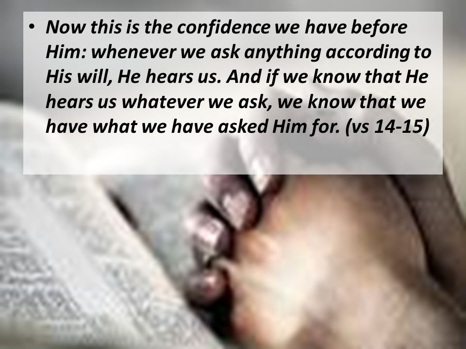 Now this is the confidence we have before Him: whenever we ask anything according to His will, He hears us.