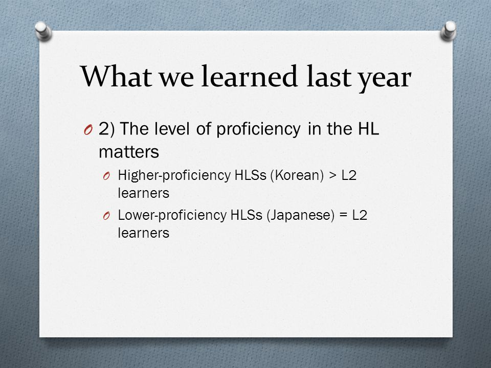 What we learned last year O 2) The level of proficiency in the HL matters O Higher-proficiency HLSs (Korean) > L2 learners O Lower-proficiency HLSs (Japanese) = L2 learners