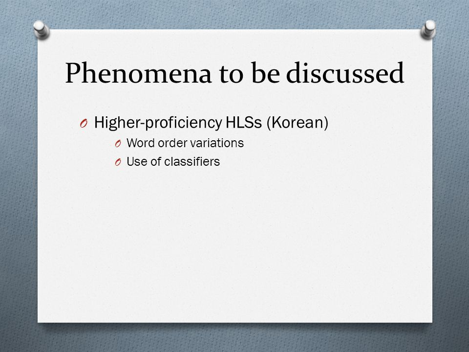 Phenomena to be discussed O Higher-proficiency HLSs (Korean) O Word order variations O Use of classifiers