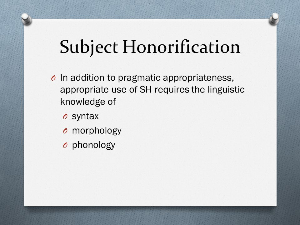 Subject Honorification O In addition to pragmatic appropriateness, appropriate use of SH requires the linguistic knowledge of O syntax O morphology O phonology