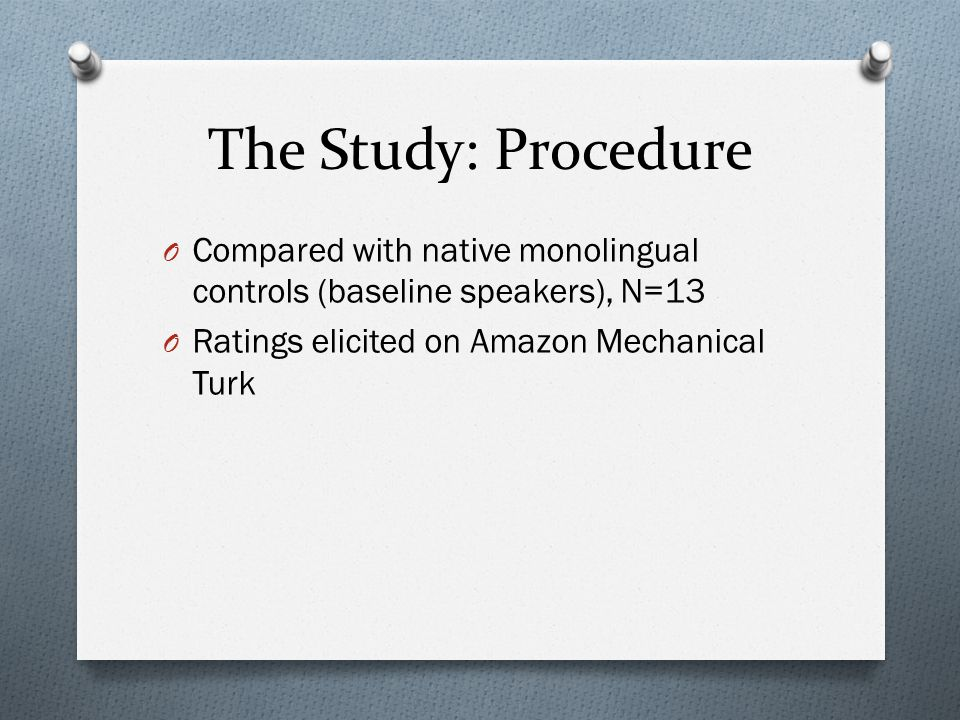 The Study: Procedure O Compared with native monolingual controls (baseline speakers), N=13 O Ratings elicited on Amazon Mechanical Turk