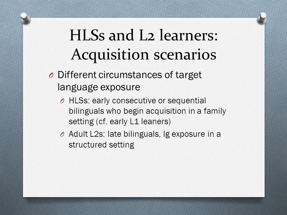 HLSs and L2 learners: Points of convergence O Both groups display deficits in the domain of inflectional morphology and narrow syntax O E.g., case, gender, agreement, long- distance dependencies (Benmamoun et al.