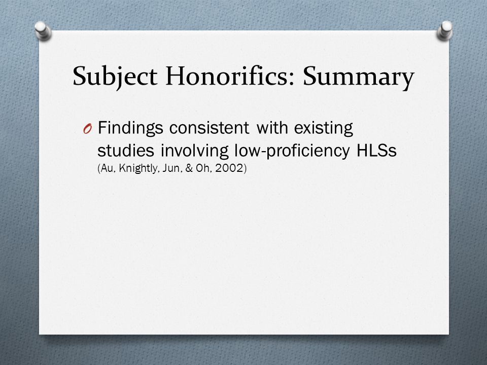 Subject Honorifics: Summary O Findings consistent with existing studies involving low-proficiency HLSs (Au, Knightly, Jun, & Oh, 2002)