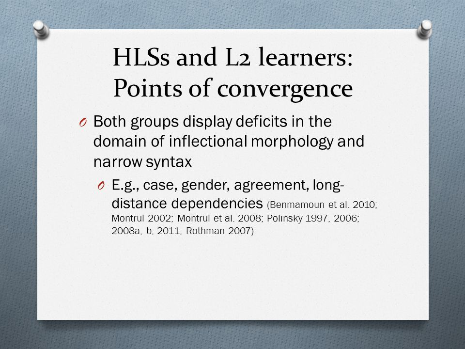 HLSs and L2 learners: Points of convergence O Both groups exhibit difficulties with discourse pragmatics O Infelicitous linguistic choices in contexts that require discourse tracking or resolving contextual optionality (Laleko 2010; Montrul 2004, Serratrice et al.