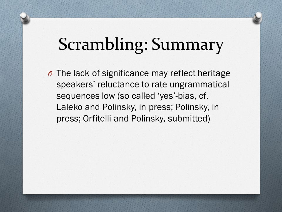 Scrambling: Summary O The lack of significance may reflect heritage speakers reluctance to rate ungrammatical sequences low (so called yes-bias, cf.