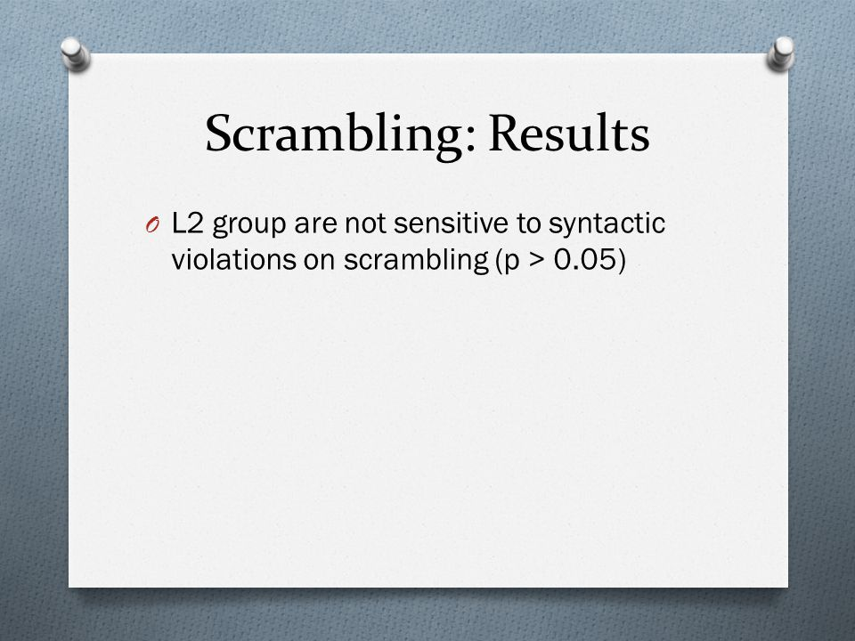 Scrambling: Results O L2 group are not sensitive to syntactic violations on scrambling (p > 0.05)