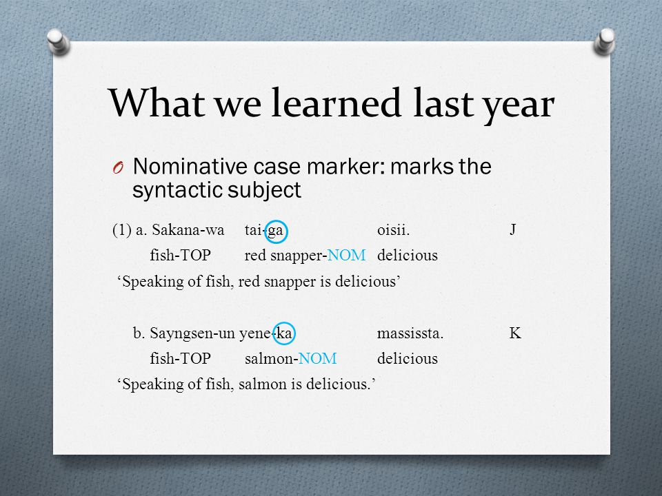 What we learned last year O Nominative case marker: marks the syntactic subject (1) a.