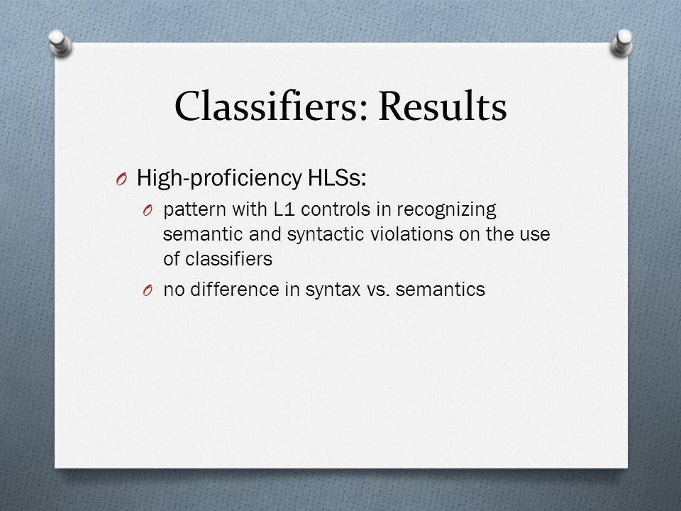 Classifiers: Results O High-proficiency HLSs: O pattern with L1 controls in recognizing semantic and syntactic violations on the use of classifiers O no difference in syntax vs.