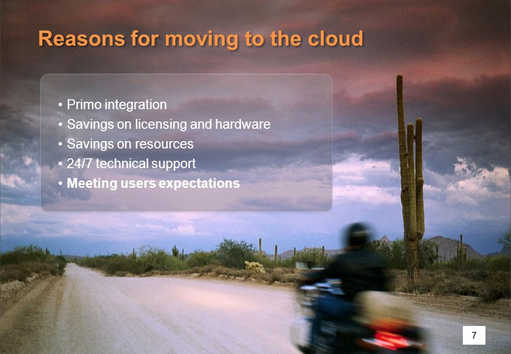 Reasons for moving to the cloud 7 Primo integration Savings on licensing and hardware Savings on resources 24/7 technical support Meeting users expectations