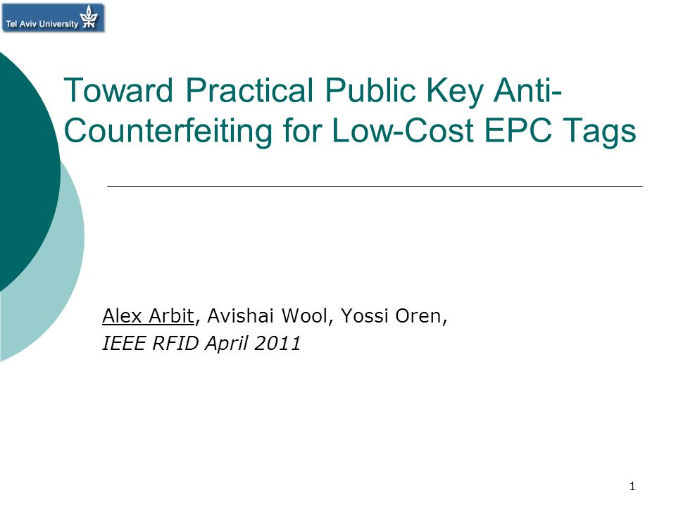 Toward Practical Public Key Anti- Counterfeiting for Low-Cost EPC Tags Alex Arbit, Avishai Wool, Yossi Oren, IEEE RFID April 2011 1