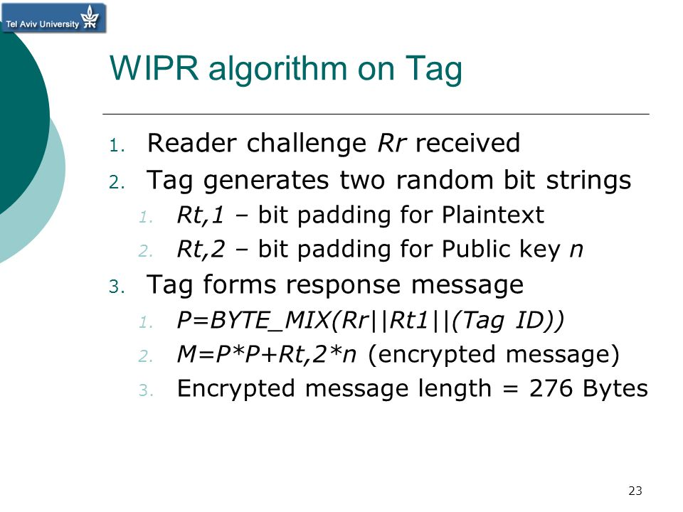 WIPR algorithm on Tag 1. Reader challenge Rr received 2. Tag generates two random bit strings 1. Rt,1 – bit padding for Plaintext 2. Rt,2 – bit paddin