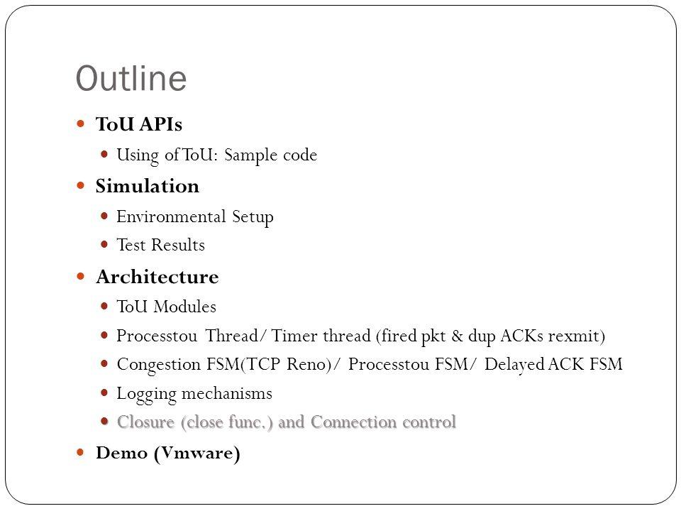 Server Mode Initialize ToU touSocket() touBind() touAccept() touListen() touClose() touRecv() run() Initialize ToU touSocket() touBind() touConnect() touClose() touSend() run() Client Mode ToU APIs Just like C/C++ Socket Sample Codes Client Server