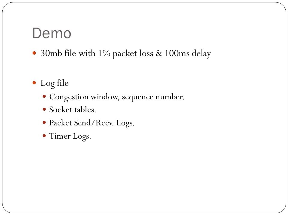 Demo 30mb file with 1% packet loss & 100ms delay Log file Congestion window, sequence number. Socket tables. Packet Send/Recv. Logs. Timer Logs.