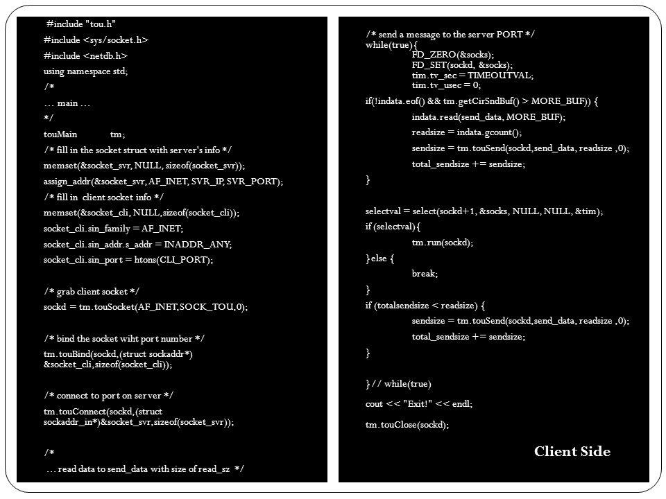 #include tou.h #include using namespace std; /* … main … */ touMain tm; /* Set socket structures */ memset(&socket_svr, 0, sizeof(socket_svr)); socket_svr.sin_family = AF_INET; socket_svr.sin_addr.s_addr = INADDR_ANY; socket_svr.sin_port = htons(SVR_PORT); memset(&socket_cli, 0, sizeof(socket_cli)); sockd = tm.touSocket(AF_INET,SOCK_TOU,0); tm.touBind(sockd,(struct sockaddr*) &socket_svr,sizeof(socket_svr)); tm.touListen(sockd,1); socklen_t sinlen = sizeof(socket_cli); tm.run(sockd); tm.touAccept(sockd,(struct sockaddr_in*)&socket_cli,&sinlen); while(true){ FD_ZERO(&socks); FD_SET(sockd, &socks); tim.tv_sec = TIMEOUTVAL; if (select(sockd+1, &socks, NULL, NULL, &tim)){ tm.run(sockd); //RECV: touRecv data memset(recv_data, 0, sizeof(recv_data)); tm.touRecv(sockd,recv_data,MAXSNDBUF,0); }else{ break; } }// while(true) cout << Exit! << endl; tm.touClose(sockd); Server Side