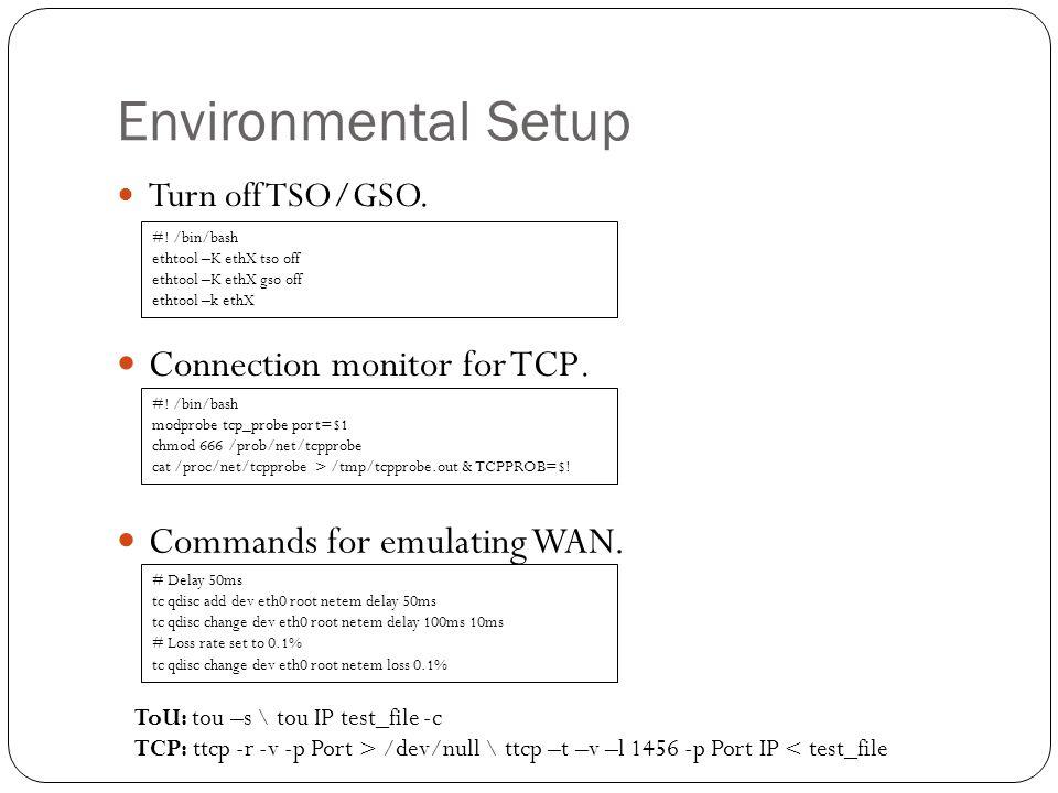 Environmental Setup Turn off TSO/GSO. #! /bin/bash ethtool –K ethX tso off ethtool –K ethX gso off ethtool –k ethX Connection monitor for TCP. #! /bin