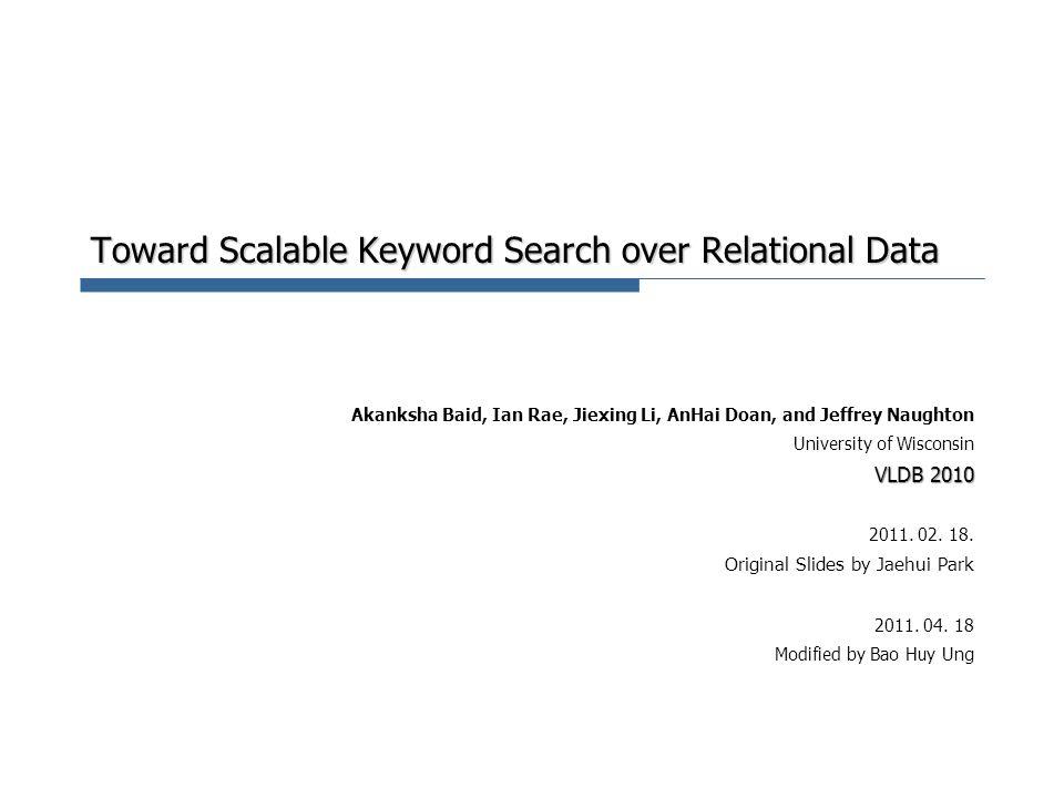 Toward Scalable Keyword Search over Relational Data Akanksha Baid, Ian Rae, Jiexing Li, AnHai Doan, and Jeffrey Naughton University of Wisconsin VLDB 2010 2011.