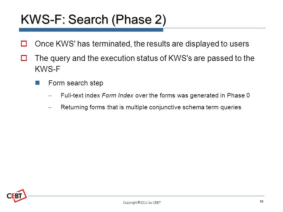 Copyright 2011 by CEBT KWS-F: Search (Phase 2) Once KWS has terminated, the results are displayed to users The query and the execution status of KWS s are passed to the KWS-F Form search step – Full-text index Form Index over the forms was generated in Phase 0 – Returning forms that is multiple conjunctive schema term queries 10