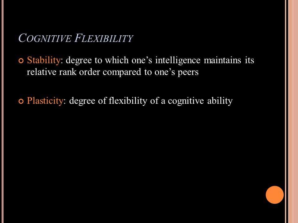 C OGNITIVE F LEXIBILITY Stability: degree to which ones intelligence maintains its relative rank order compared to ones peers Plasticity: degree of flexibility of a cognitive ability