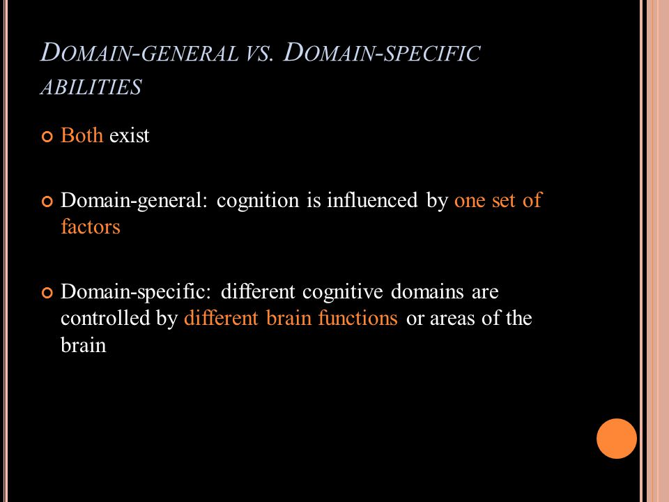 D OMAIN - GENERAL VS. D OMAIN - SPECIFIC ABILITIES Both exist Domain-general: cognition is influenced by one set of factors Domain-specific: different