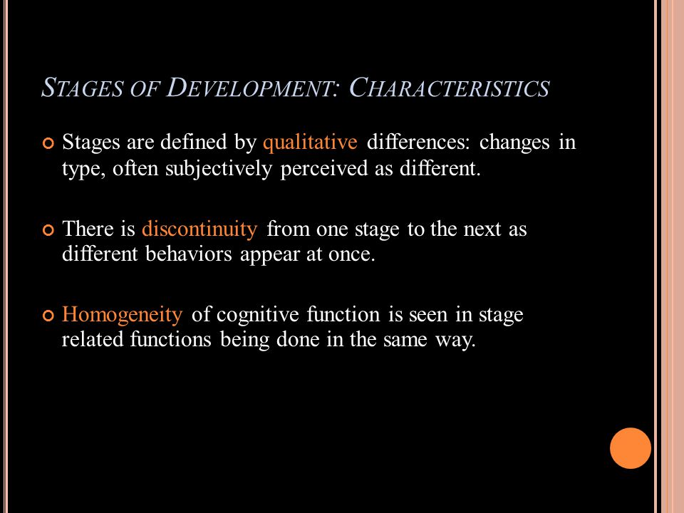 S TAGES OF D EVELOPMENT : C HARACTERISTICS Stages are defined by qualitative differences: changes in type, often subjectively perceived as different.